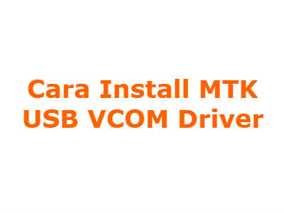 Cara Install MTK USB VCOM Driver